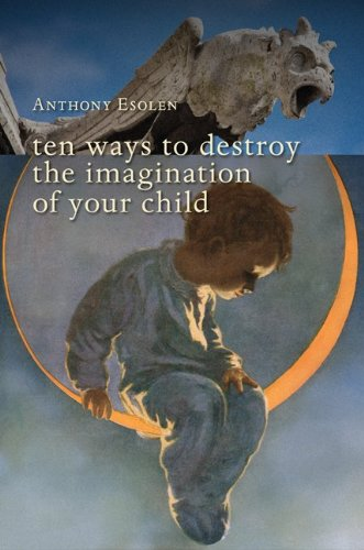 Ten Ways to Destroy the Imagination of Your Child by Anthony Esolen.jpg